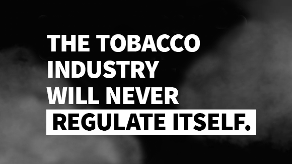 The tobacco industry will never regulate itself.