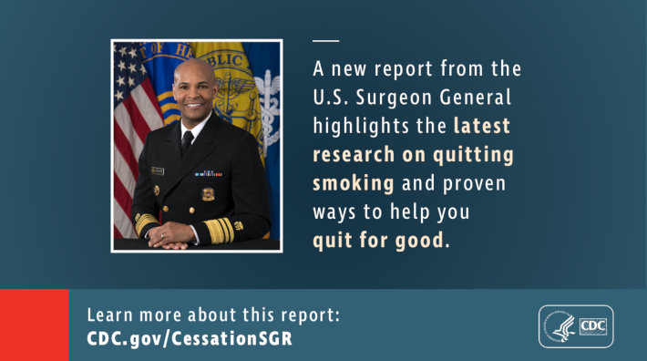 "Graphic with a picture of the surgeon general, Dr. Jerome M. Adams that says ""A new report from the U.S. Surgeon General highlights the latest research on quitting smoking and proven ways to help you quit for good. Learn more about this report: CDC.gov/CessationSGR"